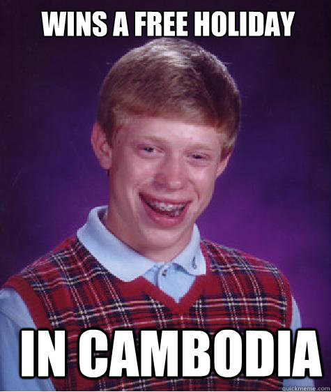 Wins a free holiday  in cambodia -  Wins a free holiday  in cambodia  Bad Luck Brian strikes again!