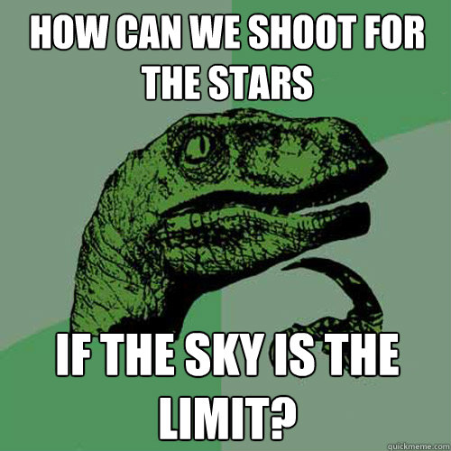 How can we shoot for the stars If the sky is the limit?  Philosoraptor