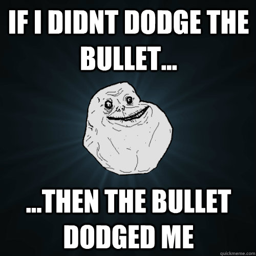 If i didnt dodge the bullet... ...then the bullet dodged me  Forever Alone
