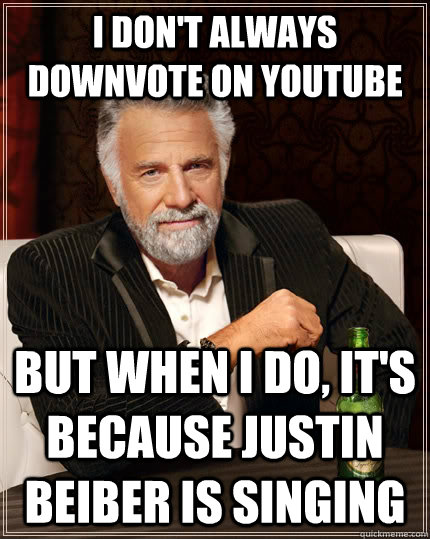 I don't always downvote on youtube but when I do, it's because justin beiber is singing - I don't always downvote on youtube but when I do, it's because justin beiber is singing  The Most Interesting Man In The World