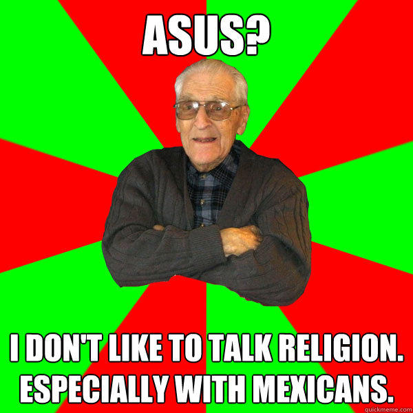 Asus? I don't like to talk religion.  Especially with Mexicans.  Bachelor Grandpa