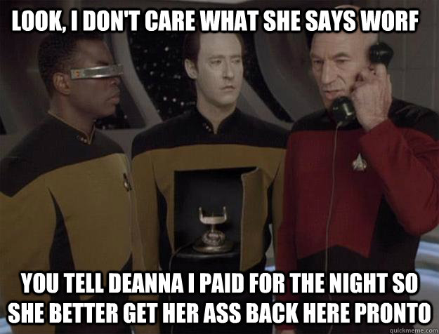 look, i don't care what she says worf you tell deanna i paid for the night so she better get her ass back here pronto