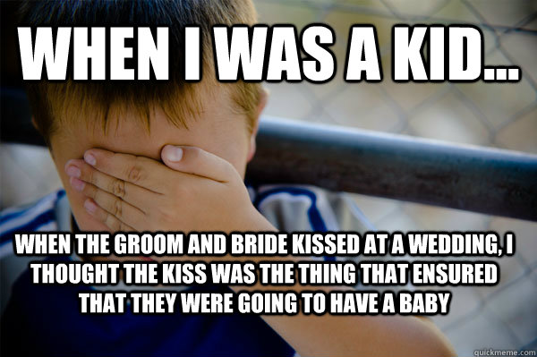 WHEN I WAS A KID... when the groom and bride kissed at a wedding, i thought the kiss was the thing that ensured that they were going to have a baby - WHEN I WAS A KID... when the groom and bride kissed at a wedding, i thought the kiss was the thing that ensured that they were going to have a baby  Confession kid