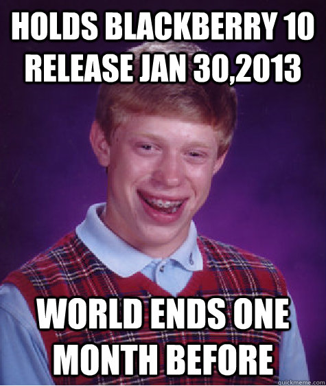 Holds Blackberry 10 Release Jan 30,2013 World Ends one month before - Holds Blackberry 10 Release Jan 30,2013 World Ends one month before  Bad Luck Brian