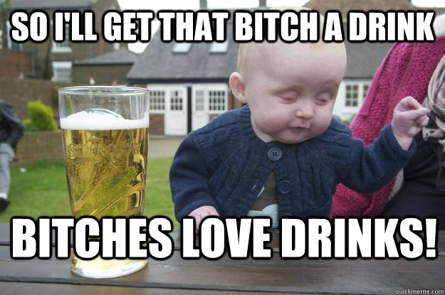 So i'll get that bitch a drink bitches love drinks! - So i'll get that bitch a drink bitches love drinks!  drunk baby