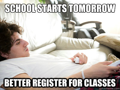 school starts tomorrow better register for classes  Lazy college student