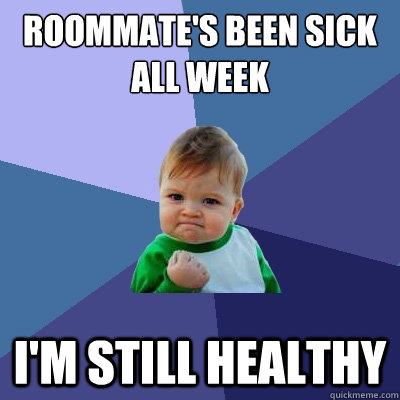 roommate's been sick all week I'm still healthy - roommate's been sick all week I'm still healthy  Success Kid