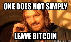 One does not simply leave Bitcoin