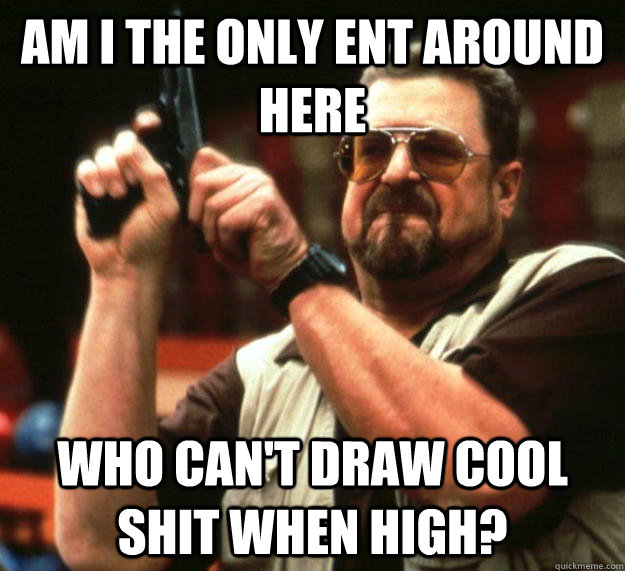 am I the only ent around here Who can't draw cool shit when high? - am I the only ent around here Who can't draw cool shit when high?  Angry Walter