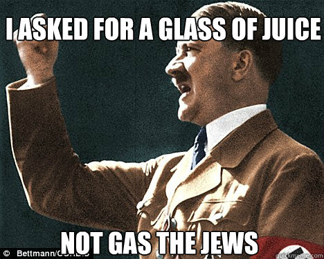 i asked for a glass of juice not gas the jews  Angry Hitler Quotes