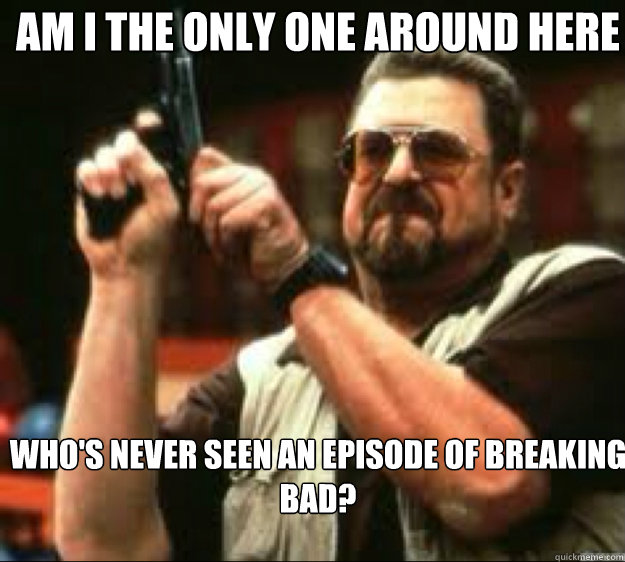 Am i the only one around here Who's never seen an episode of breaking bad? - Am i the only one around here Who's never seen an episode of breaking bad?  Angey Walter