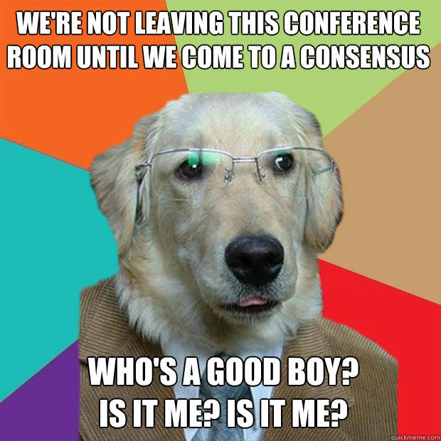 we're not leaving this conference room until we come to a consensus who's a good boy? is it me? is it me? - we're not leaving this conference room until we come to a consensus who's a good boy? is it me? is it me?  Business Dog