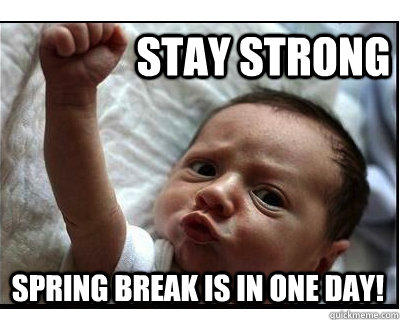 Stay Strong Spring Break is in one Day!  spring break
