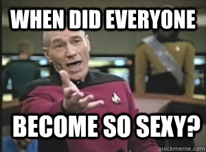 When did everyone become so sexy? - When did everyone become so sexy?  Annoyed Picard