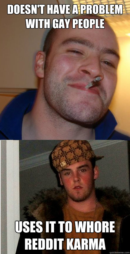 Doesn't Have a problem with gay people uses it to whore reddit karma - Doesn't Have a problem with gay people uses it to whore reddit karma  Good Guy Greg  Scumbag Steve