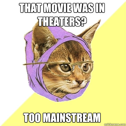 That movie was in theaters? Too mainstream - That movie was in theaters? Too mainstream  Hipster Kitty
