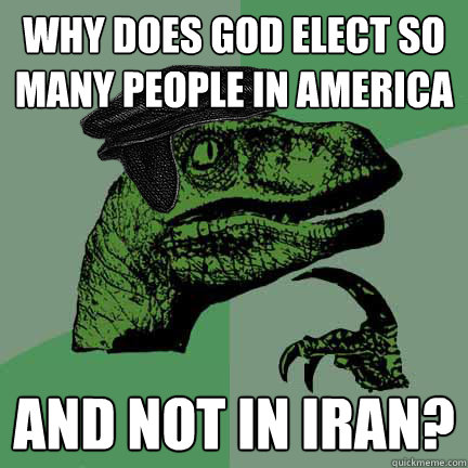 Why does God elect so many people in America and not in Iran?  - Why does God elect so many people in America and not in Iran?   Calvinist Philosoraptor