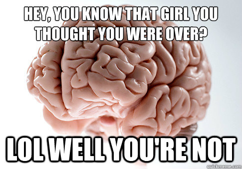 Hey, you know that girl you thought you were over? lol well you're not - Hey, you know that girl you thought you were over? lol well you're not  Scumbag Brain