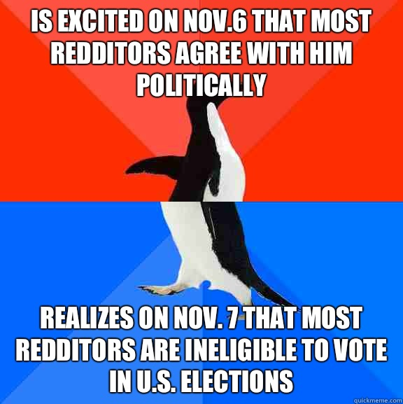 Is excited on Nov.6 that most redditors agree with him politically Realizes on Nov. 7 that most redditors are ineligible to vote in U.S. elections - Is excited on Nov.6 that most redditors agree with him politically Realizes on Nov. 7 that most redditors are ineligible to vote in U.S. elections  Socially Awesome Awkward Penguin