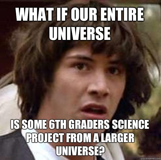 What if our entire universe  is some 6th graders science project from a larger universe? - What if our entire universe  is some 6th graders science project from a larger universe?  conspiracy keanu