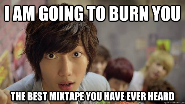 4ff5b258e11935a4779528811f665b2e7edb779b502540a59ae26fd15ad136f0 i am going to burn you the best mixtape you have ever heard misc,Mixtape Funny Memes