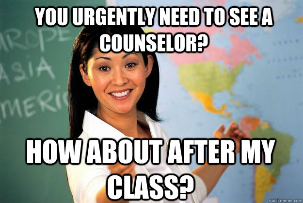 You urgently need to see a counselor? How about after my class? - You urgently need to see a counselor? How about after my class?  Unhelpful High School Teacher