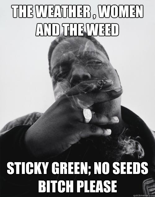 The weather , women and the weed Sticky green; no seeds bitch please - The weather , women and the weed Sticky green; no seeds bitch please  Misc