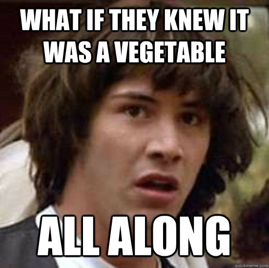 What if they knew it was a vegetable all along - What if they knew it was a vegetable all along  conspiracy keanu