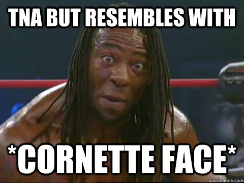 tna but resembles with *cornette Face* - tna but resembles with *cornette Face*  Love you Book and love you Cornette.