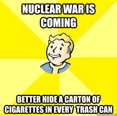 Nuclear war is coming Better hide a carton of cigarettes in every  trash can - Nuclear war is coming Better hide a carton of cigarettes in every  trash can  Fallout 3