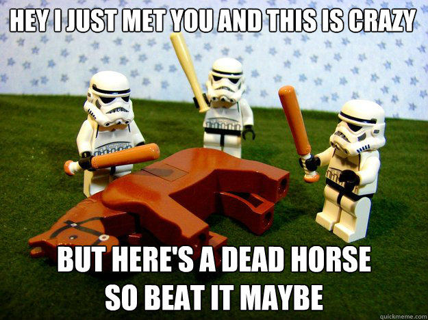 hey i just met you and this is crazy but here's a dead horse so beat it maybe