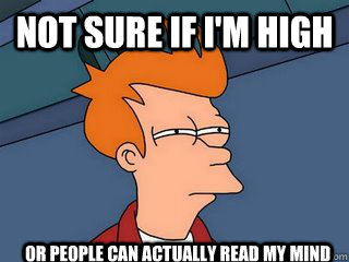not sure if i'm high or people can actually read my mind  Notsureif