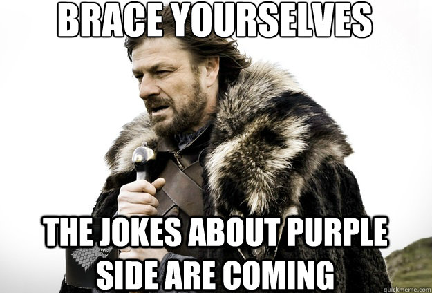 Brace Yourselves  The jokes about Purple Side are coming