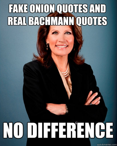 fake Onion quotes and real bachmann quotes no difference