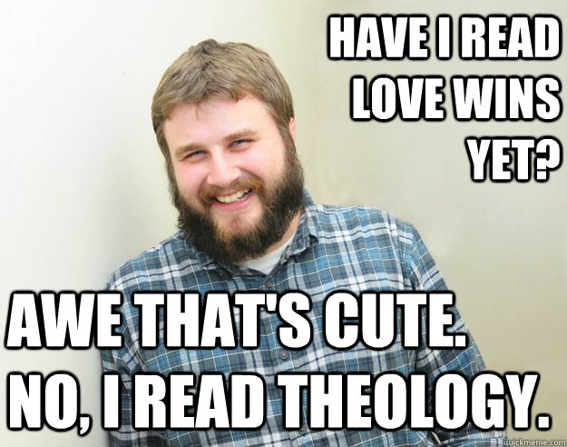 Have I read Love Wins yet? Awe that's cute. No, I read theology.
