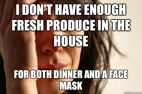 I don't have enough fresh produce in the house for both dinner and a face mask - I don't have enough fresh produce in the house for both dinner and a face mask  First World Problems
