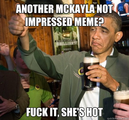 Another McKayla not impressed meme? Fuck it, she's hot - Another McKayla not impressed meme? Fuck it, she's hot  Upvote Obama
