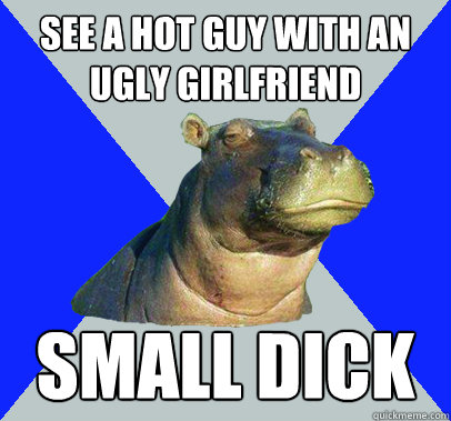 See a hot guy with an ugly girlfriend small dick  Skeptical Hippo