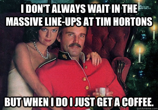 I don't always wait in the massive line-ups at Tim Hortons But when I do I just get a coffee.