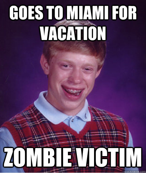 goes to Miami for vacation zombie victim - goes to Miami for vacation zombie victim  Bad Luck Brian