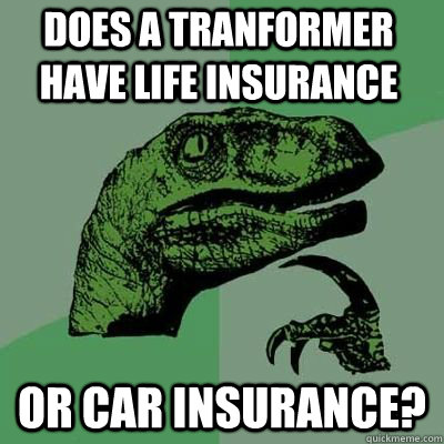 Does a tranformer have life insurance or car insurance? - Does a tranformer have life insurance or car insurance?  Philosoraptor