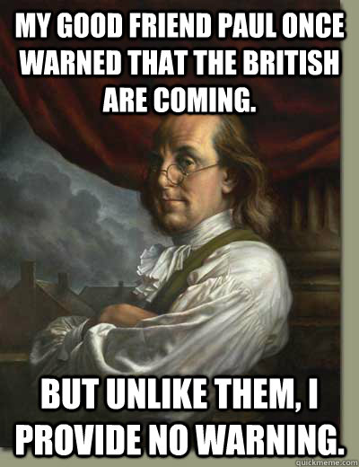 My good friend Paul once warned that the British are coming. But unlike them, I provide no warning.