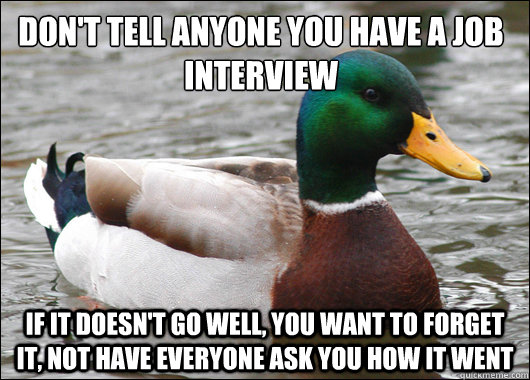 Don't tell anyone you have a job interview If it doesn't go well, you want to forget it, not have everyone ask you how it went - Don't tell anyone you have a job interview If it doesn't go well, you want to forget it, not have everyone ask you how it went  Actual Advice Mallard
