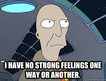 I have no strong feelings one way or another. -  I have no strong feelings one way or another.  Futurama Neutral Planet