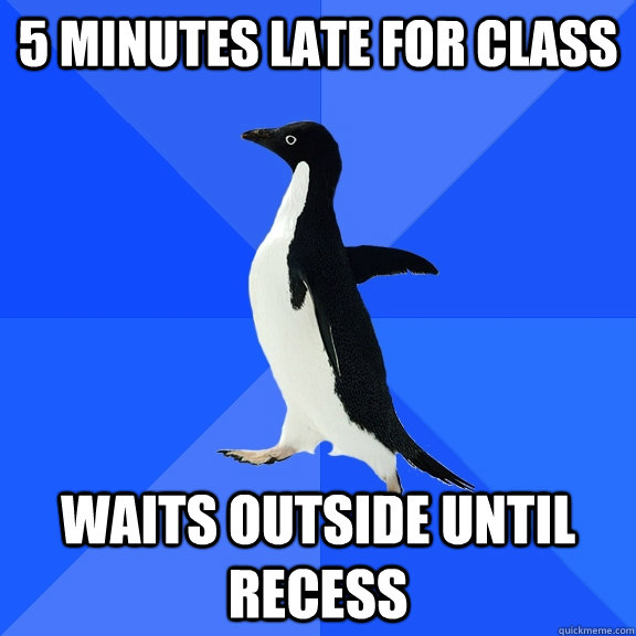 5 minutes late for class Waits outside until recess - 5 minutes late for class Waits outside until recess  Socially Awkward Penguin