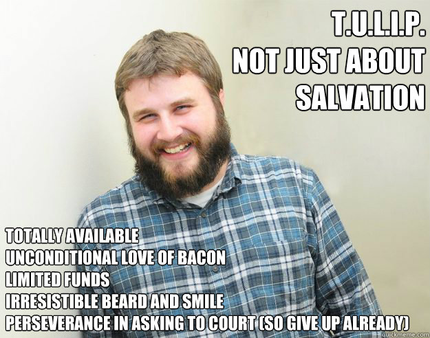 T.U.L.I.P. Not just about salvation Totally available Unconditional love of bacon Limited funds Irresistible beard and smile Perseverance in asking to court (so give up already)