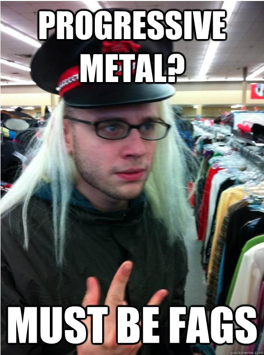 progressive metal? must be fags - progressive metal? must be fags  justinjones