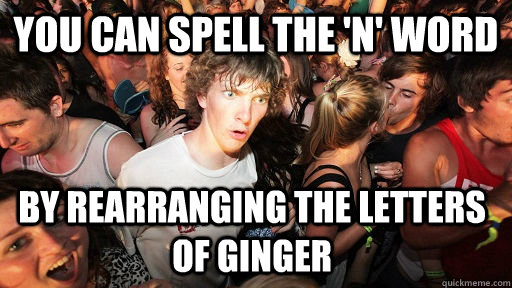 You can spell the 'N' word by rearranging the letters of ginger - You can spell the 'N' word by rearranging the letters of ginger  Sudden Clarity Clarence