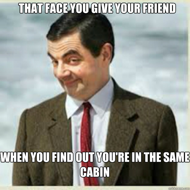 THAT FACE YOU GIVE YOUR FRIEND WHEN YOU FIND OUT YOU'RE IN THE SAME CABIN - THAT FACE YOU GIVE YOUR FRIEND WHEN YOU FIND OUT YOU'RE IN THE SAME CABIN  mr bean birthday
