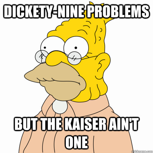 Dickety-nine problems but the Kaiser ain't one  Abe Simpson